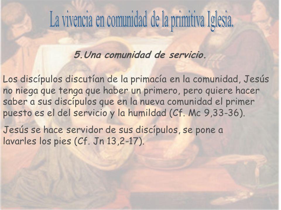5.Una comunidad de servicio. Los discípulos discutían de la primacía en la comunidad, Jesús no niega que tenga que haber un primero, pero quiere hacer