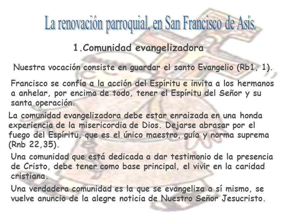 1.Comunidad evangelizadora Nuestra vocación consiste en guardar el santo Evangelio (Rb1, 1). Francisco se confía a la acción del Espíritu e invita a l