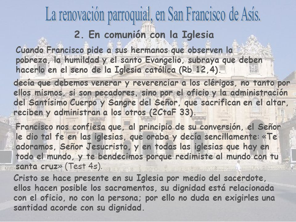 Cuando Francisco pide a sus hermanos que observen la pobreza, la humildad y el santo Evangelio, subraya que deben hacerlo en el seno de la Iglesia cat