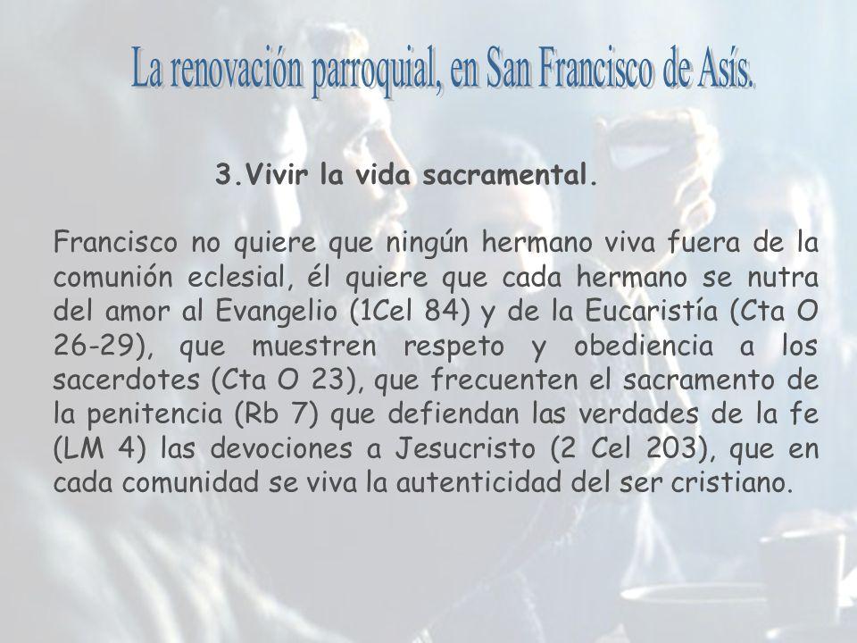 3.Vivir la vida sacramental. Francisco no quiere que ningún hermano viva fuera de la comunión eclesial, él quiere que cada hermano se nutra del amor a