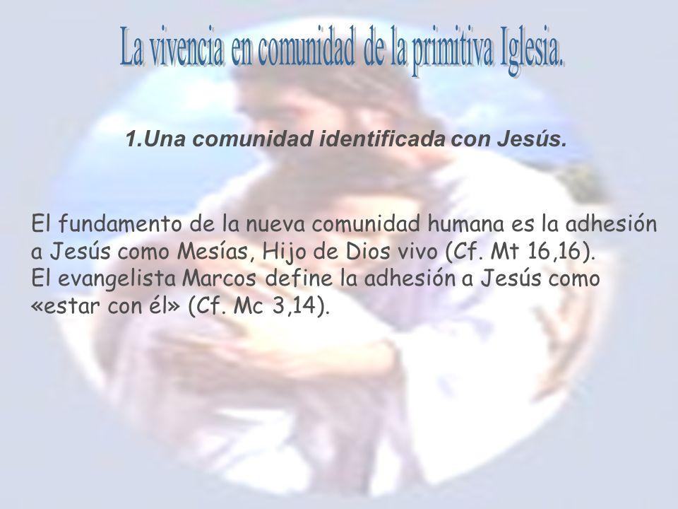 1.Una comunidad identificada con Jesús. El fundamento de la nueva comunidad humana es la adhesión a Jesús como Mesías, Hijo de Dios vivo (Cf. Mt 16,16