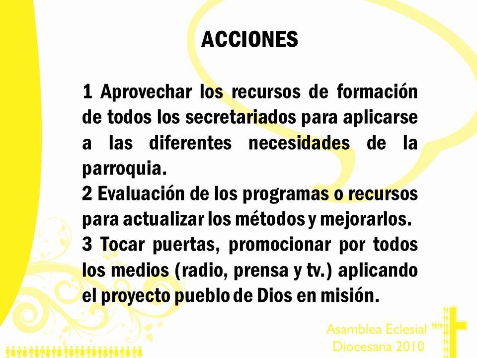 ACCIONES 1 Aprovechar los recursos de formación de todos los secretariados para aplicarse a las diferentes necesidades de la parroquia. 2 Evaluación d