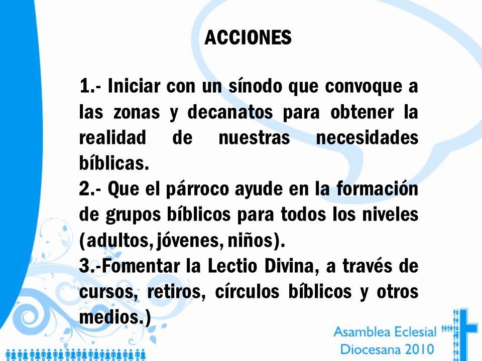 ACCIONES 1.- Iniciar con un sínodo que convoque a las zonas y decanatos para obtener la realidad de nuestras necesidades bíblicas. 2.- Que el párroco