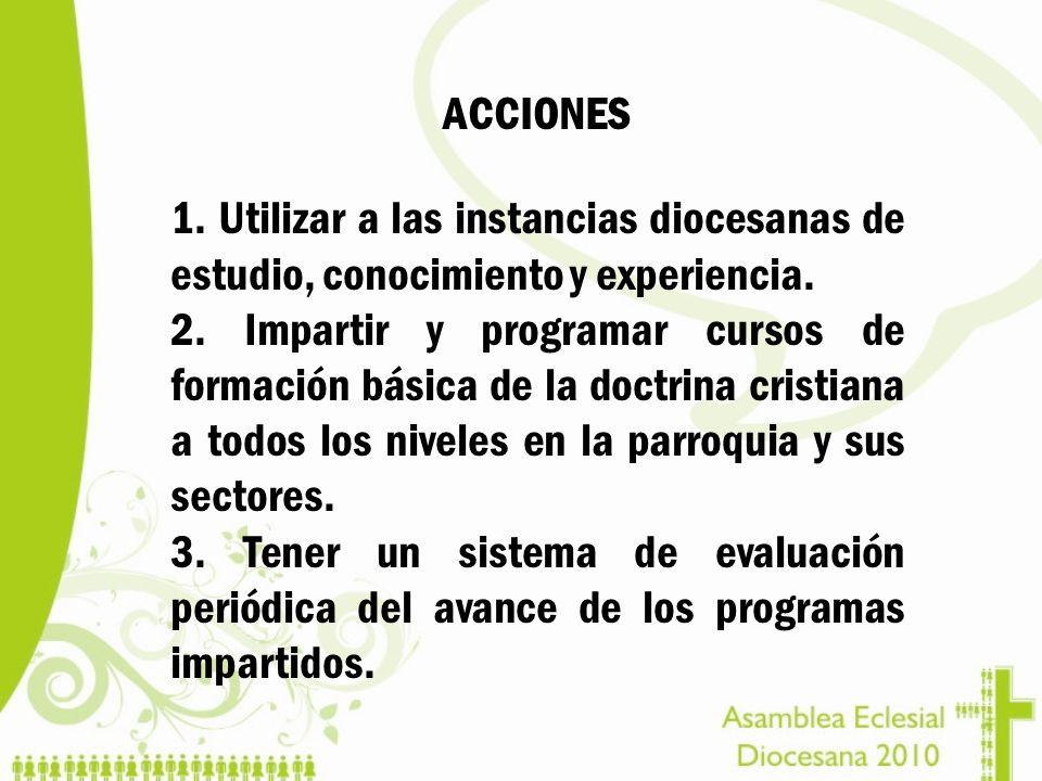 ACCIONES 1. Utilizar a las instancias diocesanas de estudio, conocimiento y experiencia. 2. Impartir y programar cursos de formación básica de la doct