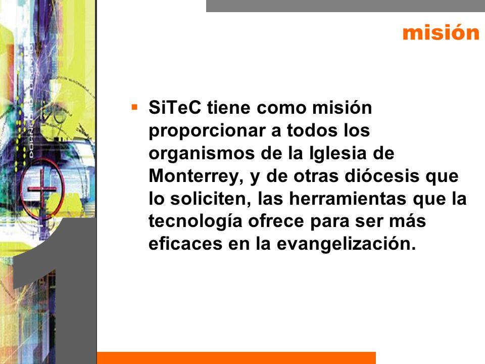 misión SiTeC tiene como misión proporcionar a todos los organismos de la Iglesia de Monterrey, y de otras diócesis que lo soliciten, las herramientas