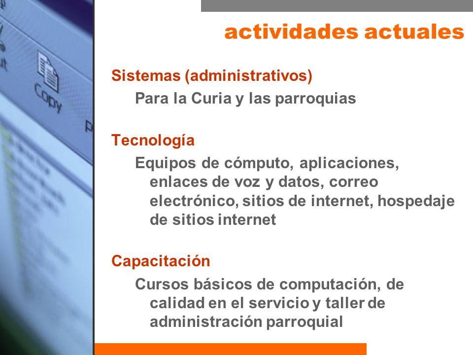 Sistemas (administrativos) Para la Curia y las parroquias Tecnología Equipos de cómputo, aplicaciones, enlaces de voz y datos, correo electrónico, sit