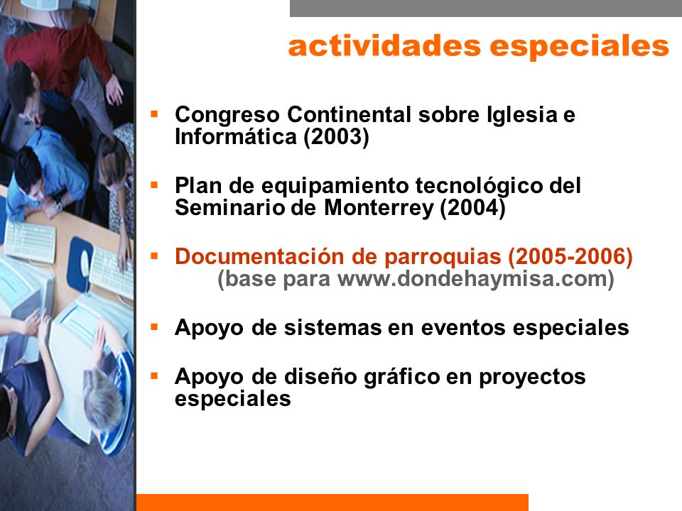 actividades especiales Congreso Continental sobre Iglesia e Informática (2003) Plan de equipamiento tecnológico del Seminario de Monterrey (2004) Documentación de parroquias (2005-2006) (base para www.dondehaymisa.com) Apoyo de sistemas en eventos especiales Apoyo de diseño gráfico en proyectos especiales