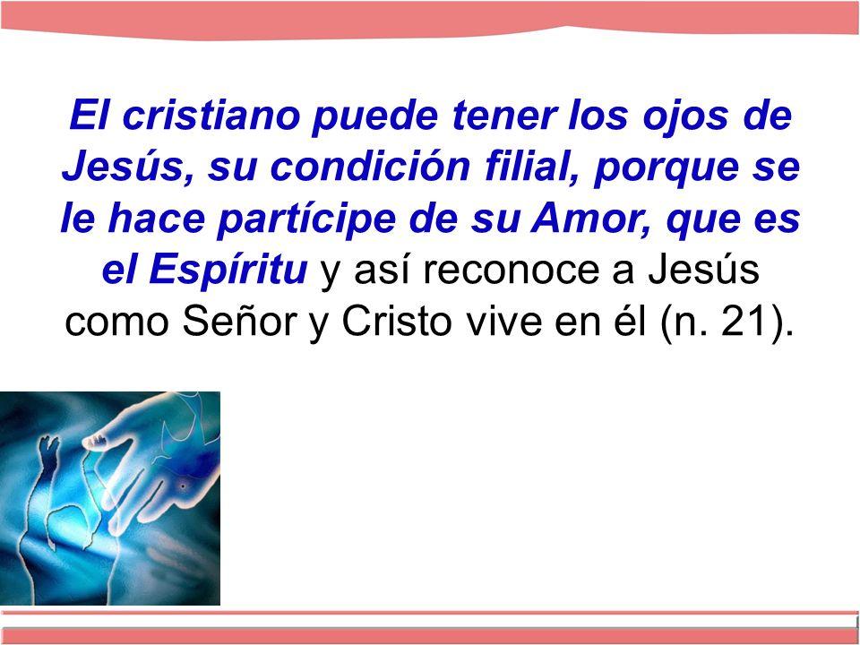 El cristiano puede tener los ojos de Jesús, su condición filial, porque se le hace partícipe de su Amor, que es el Espíritu y así reconoce a Jesús como Señor y Cristo vive en él (n.