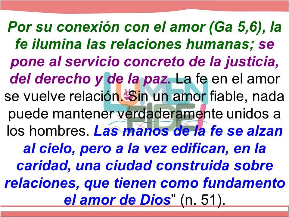 Por su conexión con el amor (Ga 5,6), la fe ilumina las relaciones humanas; se pone al servicio concreto de la justicia, del derecho y de la paz.
