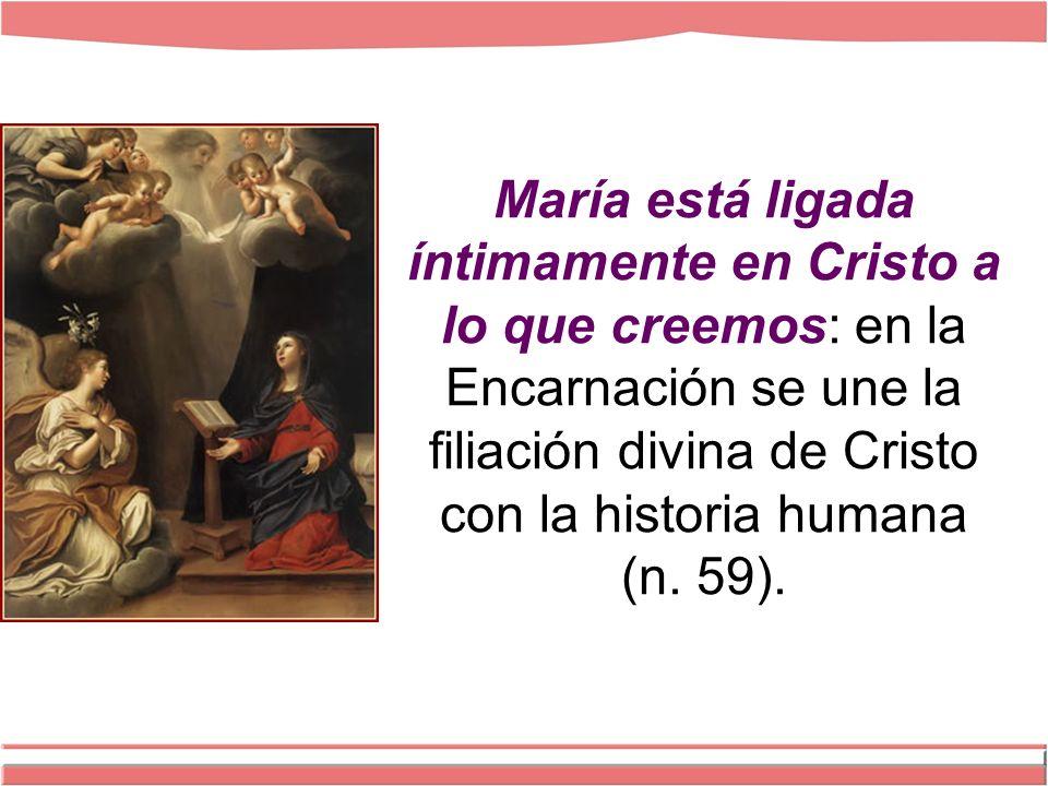 María está ligada íntimamente en Cristo a lo que creemos: en la Encarnación se une la filiación divina de Cristo con la historia humana (n.