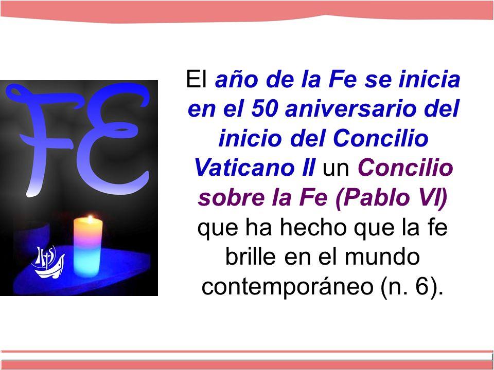El año de la Fe se inicia en el 50 aniversario del inicio del Concilio Vaticano II un Concilio sobre la Fe (Pablo VI) que ha hecho que la fe brille en el mundo contemporáneo (n.