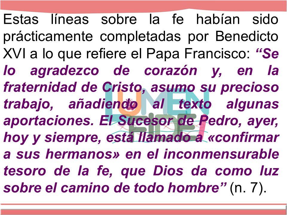 Estas líneas sobre la fe habían sido prácticamente completadas por Benedicto XVI a lo que refiere el Papa Francisco: Se lo agradezco de corazón y, en la fraternidad de Cristo, asumo su precioso trabajo, añadiendo al texto algunas aportaciones.