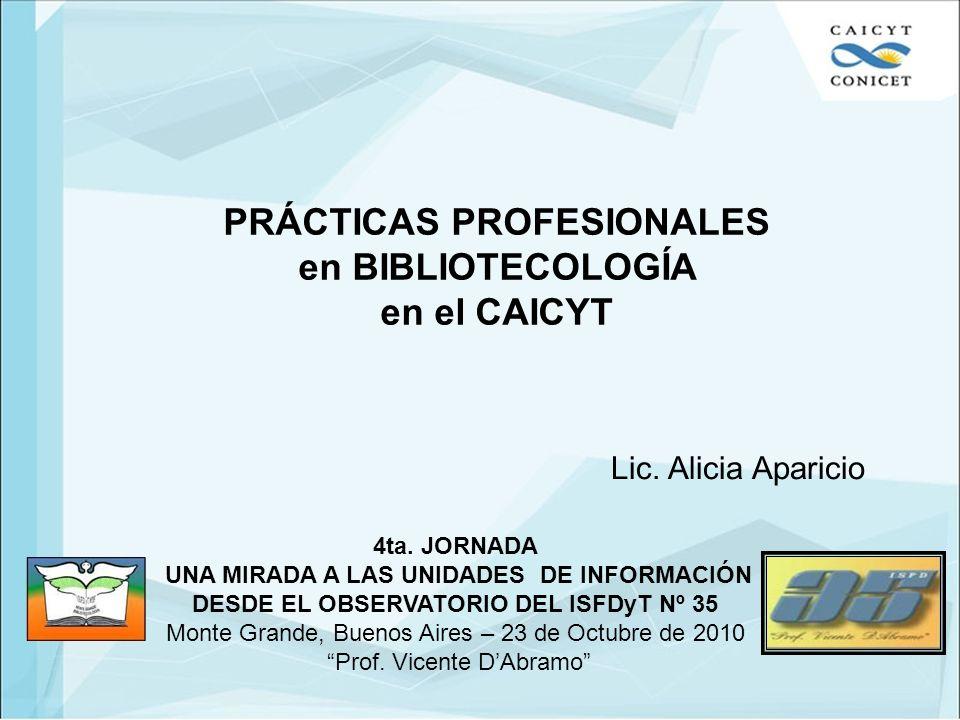 PRÁCTICAS PROFESIONALES en BIBLIOTECOLOGÍA en el CAICYT Lic. Alicia Aparicio 4ta. JORNADA UNA MIRADA A LAS UNIDADES DE INFORMACIÓN DESDE EL OBSERVATOR