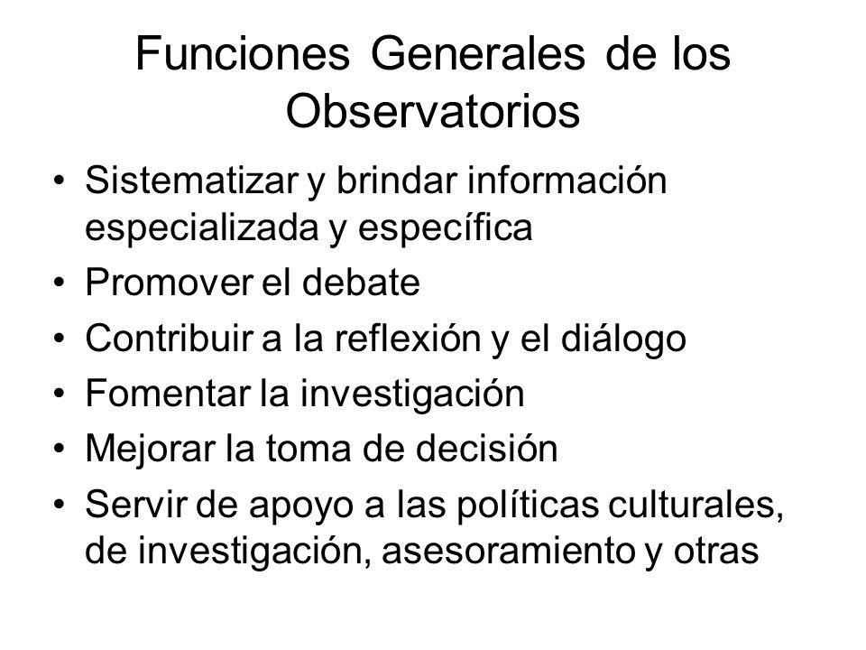 Funciones Generales de los Observatorios Sistematizar y brindar información especializada y específica Promover el debate Contribuir a la reflexión y el diálogo Fomentar la investigación Mejorar la toma de decisión Servir de apoyo a las políticas culturales, de investigación, asesoramiento y otras
