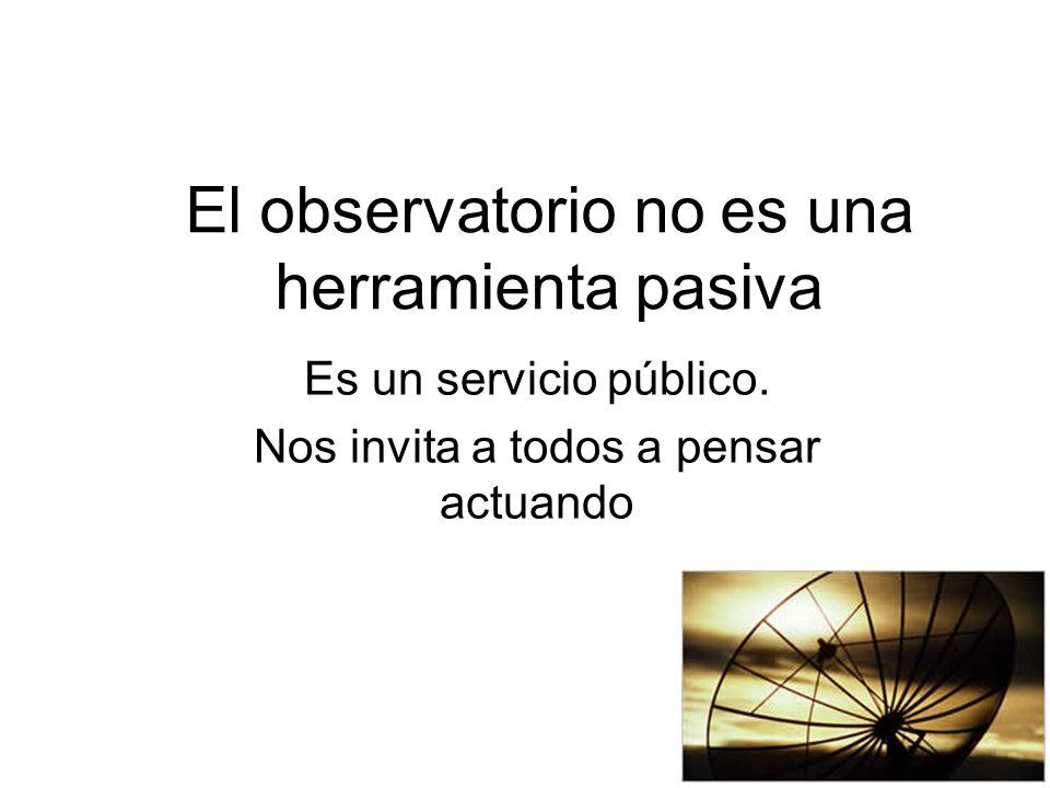 El observatorio no es una herramienta pasiva Es un servicio público.