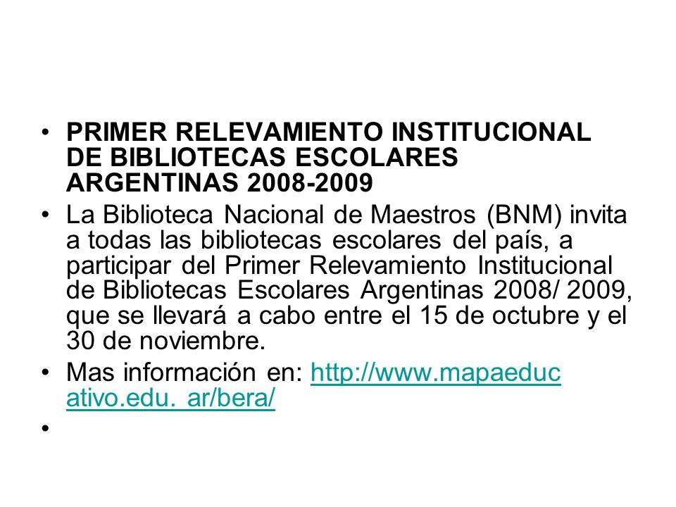 PRIMER RELEVAMIENTO INSTITUCIONAL DE BIBLIOTECAS ESCOLARES ARGENTINAS 2008-2009 La Biblioteca Nacional de Maestros (BNM) invita a todas las bibliotecas escolares del país, a participar del Primer Relevamiento Institucional de Bibliotecas Escolares Argentinas 2008/ 2009, que se llevará a cabo entre el 15 de octubre y el 30 de noviembre.