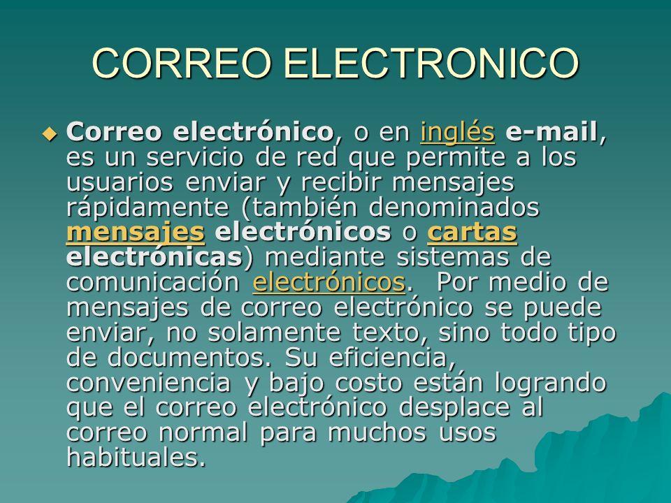 CORREO ELECTRONICO Correo electrónico, o en inglés e-mail, es un servicio de red que permite a los usuarios enviar y recibir mensajes rápidamente (también denominados mensajes electrónicos o cartas electrónicas) mediante sistemas de comunicación electrónicos.