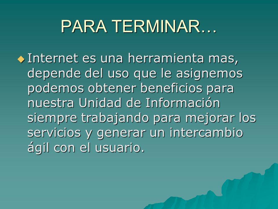 PARA TERMINAR… Internet es una herramienta mas, depende del uso que le asignemos podemos obtener beneficios para nuestra Unidad de Información siempre trabajando para mejorar los servicios y generar un intercambio ágil con el usuario.