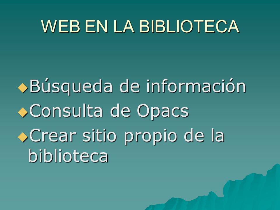 WEB EN LA BIBLIOTECA Búsqueda de información Búsqueda de información Consulta de Opacs Consulta de Opacs Crear sitio propio de la biblioteca Crear sitio propio de la biblioteca
