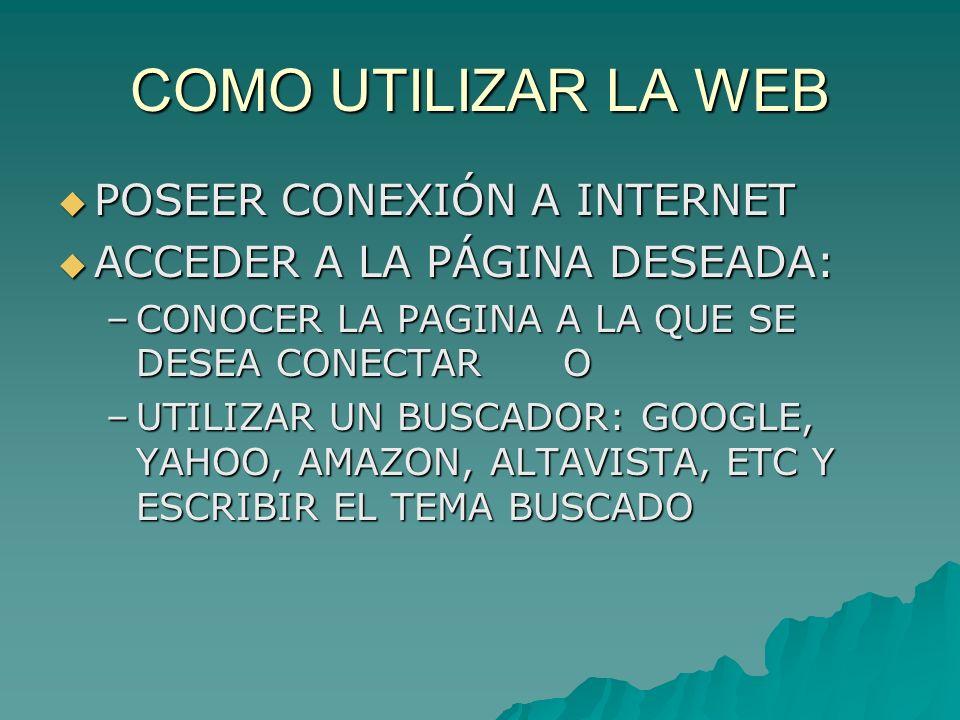 COMO UTILIZAR LA WEB POSEER CONEXIÓN A INTERNET POSEER CONEXIÓN A INTERNET ACCEDER A LA PÁGINA DESEADA: ACCEDER A LA PÁGINA DESEADA: –CONOCER LA PAGINA A LA QUE SE DESEA CONECTAR O –UTILIZAR UN BUSCADOR: GOOGLE, YAHOO, AMAZON, ALTAVISTA, ETC Y ESCRIBIR EL TEMA BUSCADO
