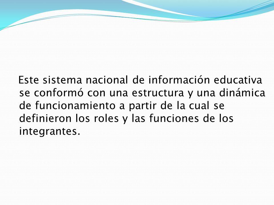 Este sistema nacional de información educativa se conformó con una estructura y una dinámica de funcionamiento a partir de la cual se definieron los r