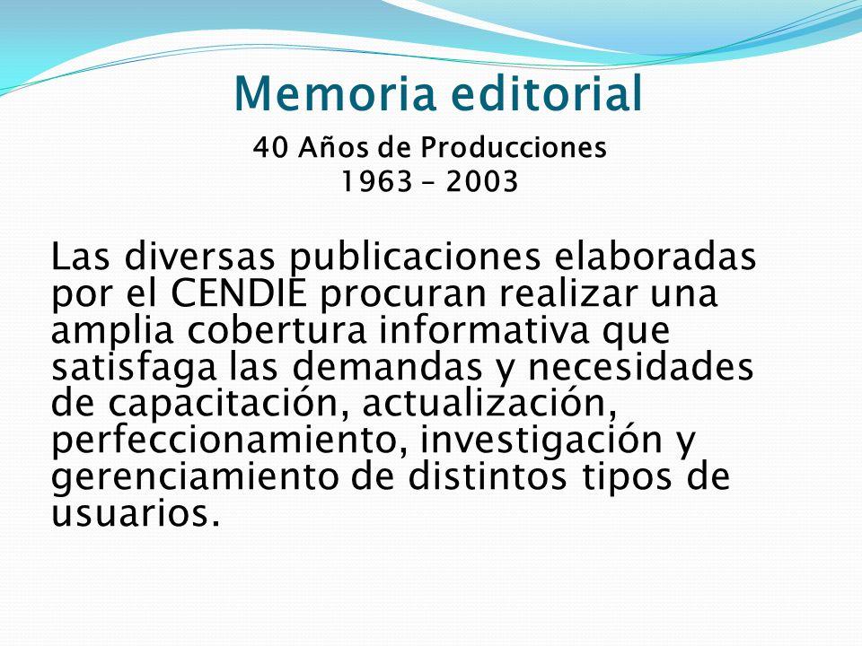 Memoria editorial 40 Años de Producciones 1963 – 2003 Las diversas publicaciones elaboradas por el CENDIE procuran realizar una amplia cobertura infor