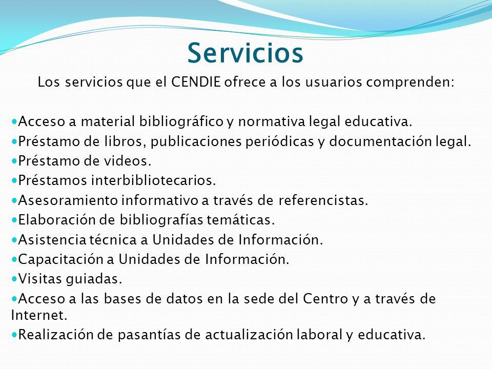 Servicios Los servicios que el CENDIE ofrece a los usuarios comprenden: Acceso a material bibliográfico y normativa legal educativa. Préstamo de libro