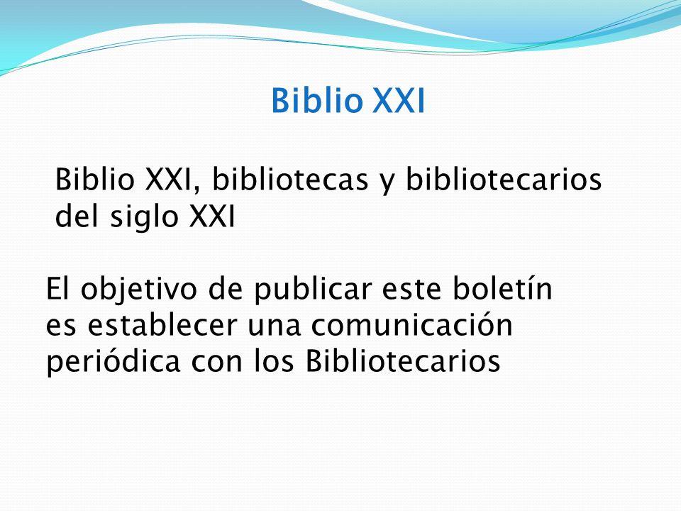 Biblio XXI Biblio XXI, bibliotecas y bibliotecarios del siglo XXI El objetivo de publicar este boletín es establecer una comunicación periódica con lo