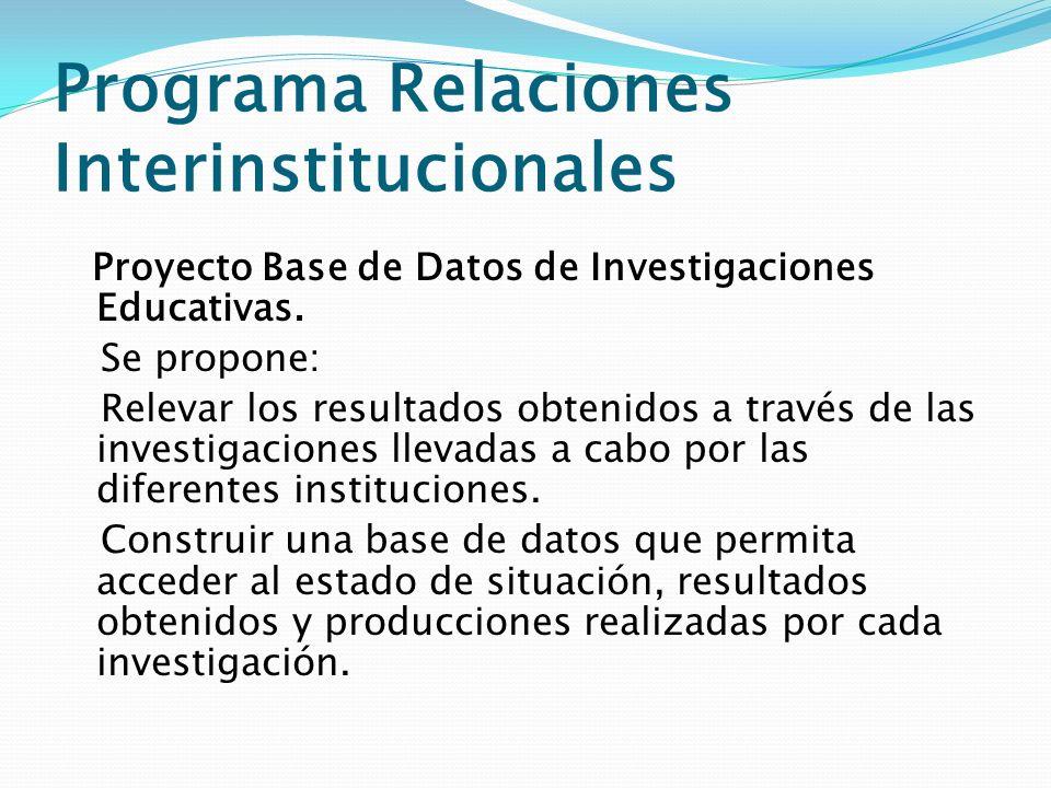 Programa Relaciones Interinstitucionales Proyecto Base de Datos de Investigaciones Educativas. Se propone: Relevar los resultados obtenidos a través d