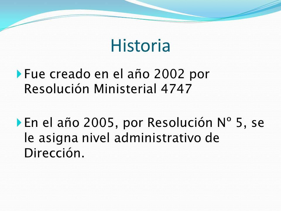 Historia Fue creado en el año 2002 por Resolución Ministerial 4747 En el año 2005, por Resolución Nº 5, se le asigna nivel administrativo de Dirección