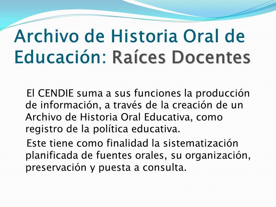 Raíces Docentes Archivo de Historia Oral de Educación: Raíces Docentes El CENDIE suma a sus funciones la producción de información, a través de la cre