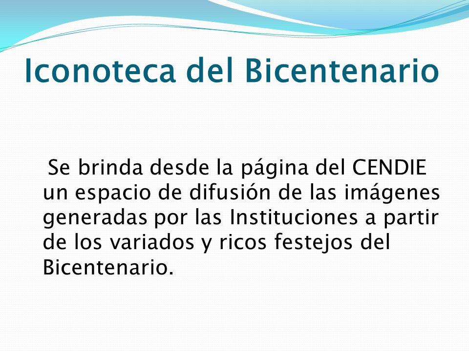 Iconoteca del Bicentenario Se brinda desde la página del CENDIE un espacio de difusión de las imágenes generadas por las Instituciones a partir de los
