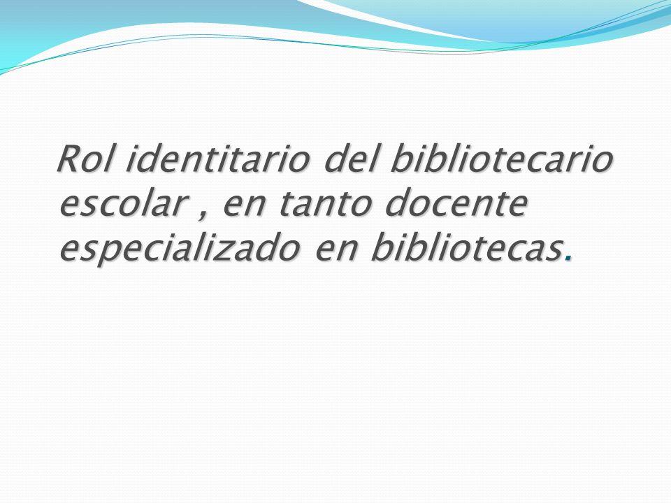 Rol identitario del bibliotecario escolar, en tanto docente especializado en bibliotecas. Rol identitario del bibliotecario escolar, en tanto docente
