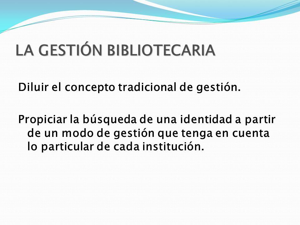 LA GESTIÓN BIBLIOTECARIA Diluir el concepto tradicional de gestión. Propiciar la búsqueda de una identidad a partir de un modo de gestión que tenga en