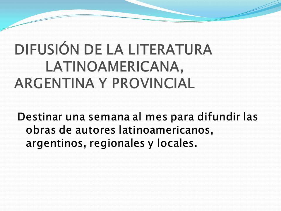 DIFUSIÓN DE LA LITERATURA LATINOAMERICANA, ARGENTINA Y PROVINCIAL Destinar una semana al mes para difundir las obras de autores latinoamericanos, arge