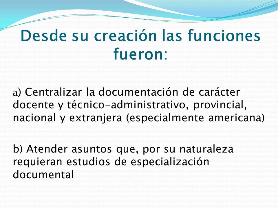 Desde su creación las funciones fueron: a ) Centralizar la documentación de carácter docente y técnico-administrativo, provincial, nacional y extranje
