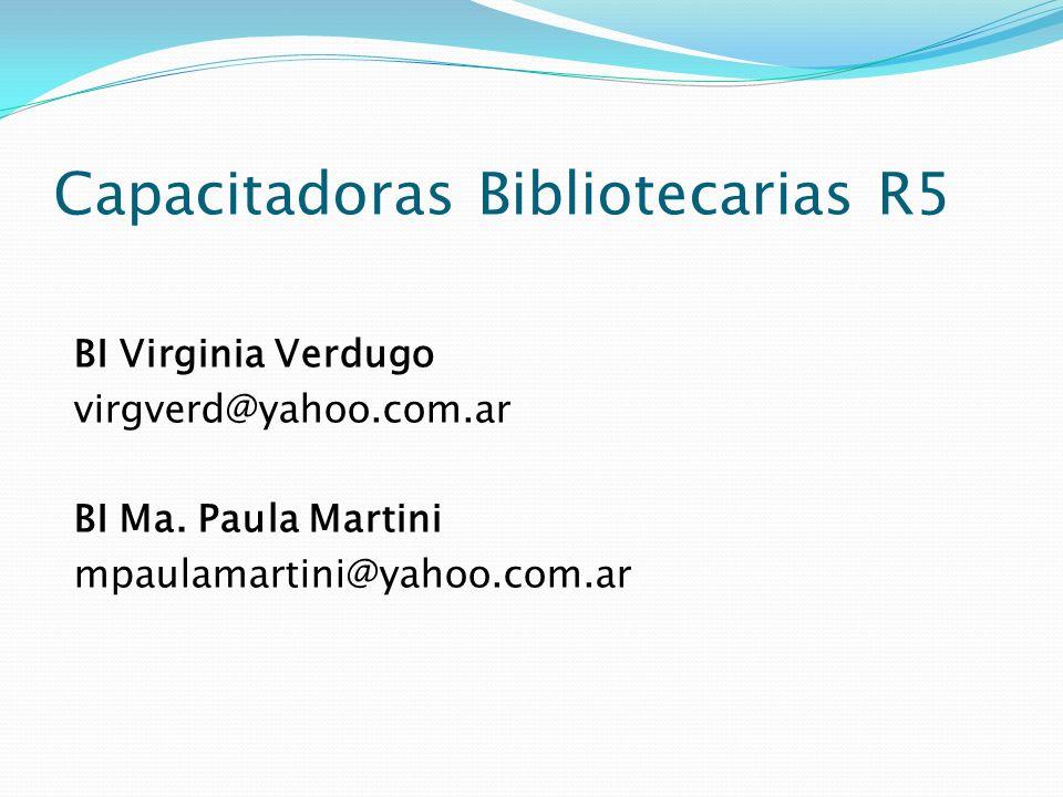Capacitadoras Bibliotecarias R5 BI Virginia Verdugo virgverd@yahoo.com.ar BI Ma. Paula Martini mpaulamartini@yahoo.com.ar