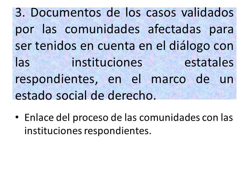 3. Documentos de los casos validados por las comunidades afectadas para ser tenidos en cuenta en el diálogo con las instituciones estatales respondien