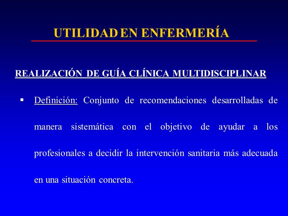UTILIDAD EN ENFERMERÍA REALIZACIÓN DE GUÍA CLÍNICA MULTIDISCIPLINAR Definición: Conjunto de recomendaciones desarrolladas de manera sistemática con el