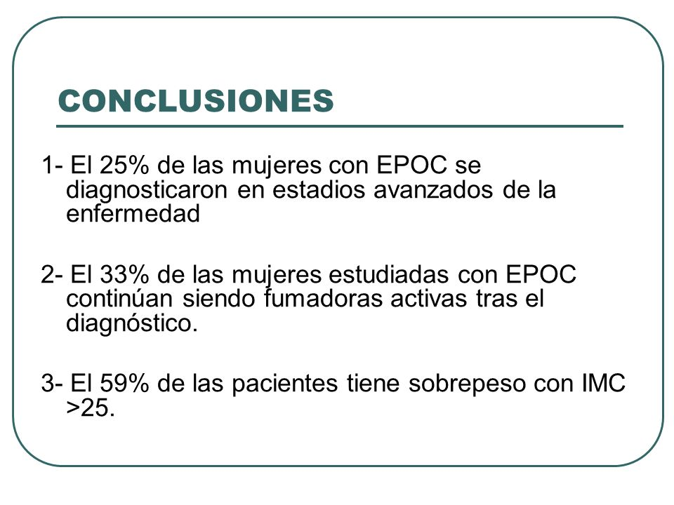 CONCLUSIONES 1- El 25% de las mujeres con EPOC se diagnosticaron en estadios avanzados de la enfermedad 2- El 33% de las mujeres estudiadas con EPOC c