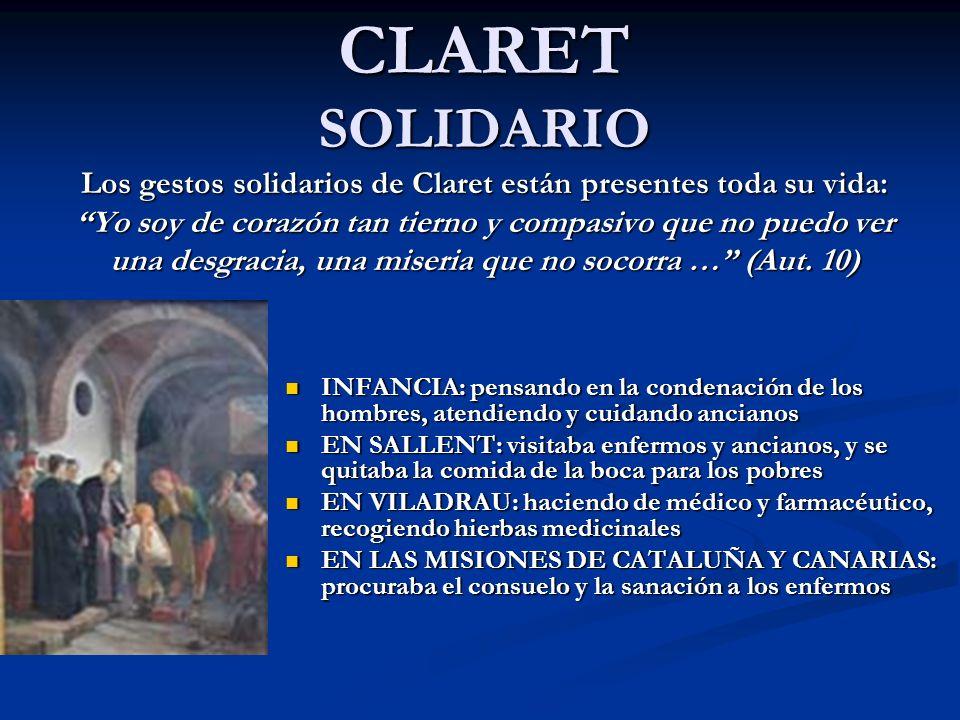 CLARET SOLIDARIO Los gestos solidarios de Claret están presentes toda su vida: Yo soy de corazón tan tierno y compasivo que no puedo ver una desgracia, una miseria que no socorra … (Aut.