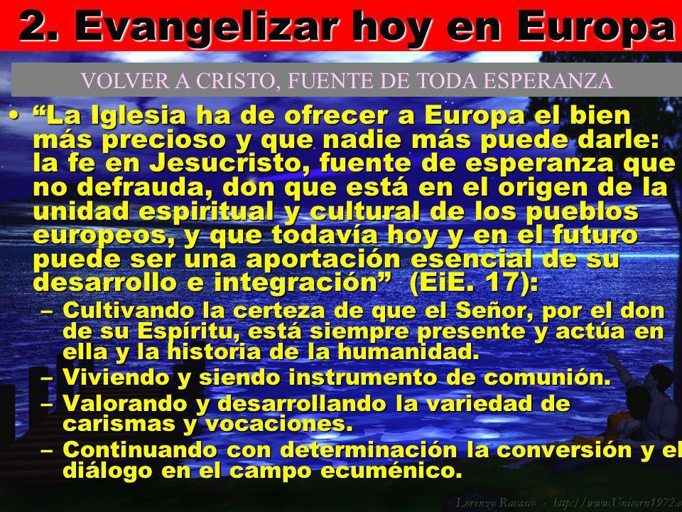 2. Evangelizar hoy en Europa La Iglesia ha de ofrecer a Europa el bien más precioso y que nadie más puede darle: la fe en Jesucristo, fuente de espera