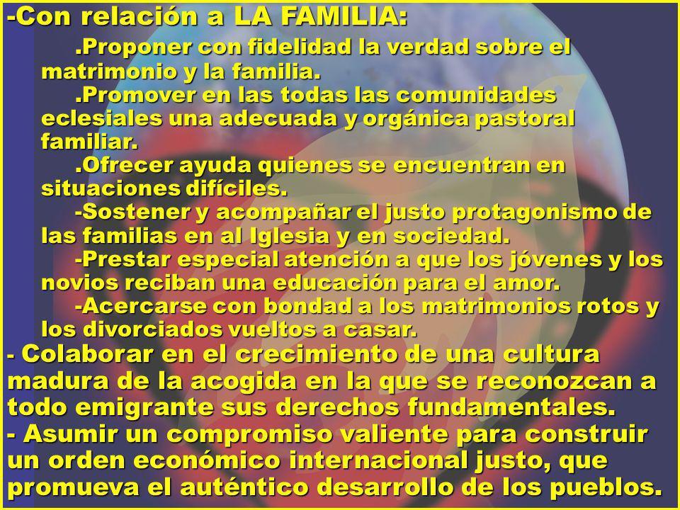 -Con relación a LA FAMILIA:.Proponer con fidelidad la verdad sobre el matrimonio y la familia..Promover en las todas las comunidades eclesiales una ad