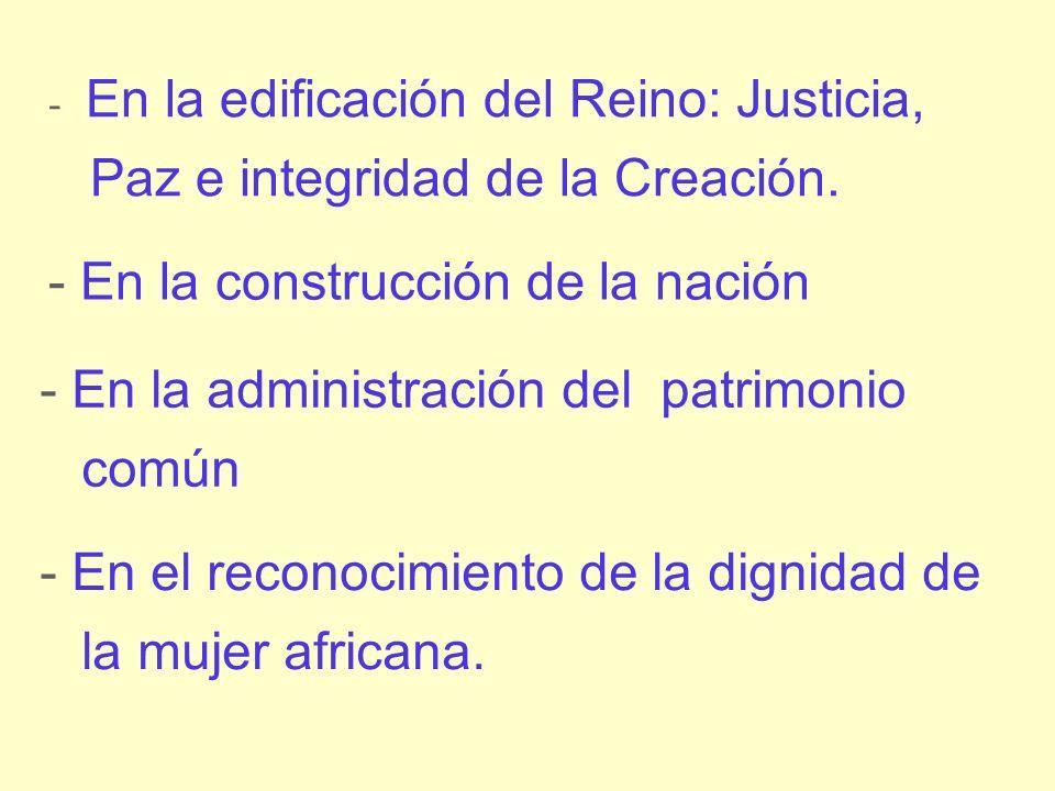 - En el reconocimiento de la dignidad de la mujer africana. - En la edificación del Reino: Justicia, Paz e integridad de la Creación. - En la construc