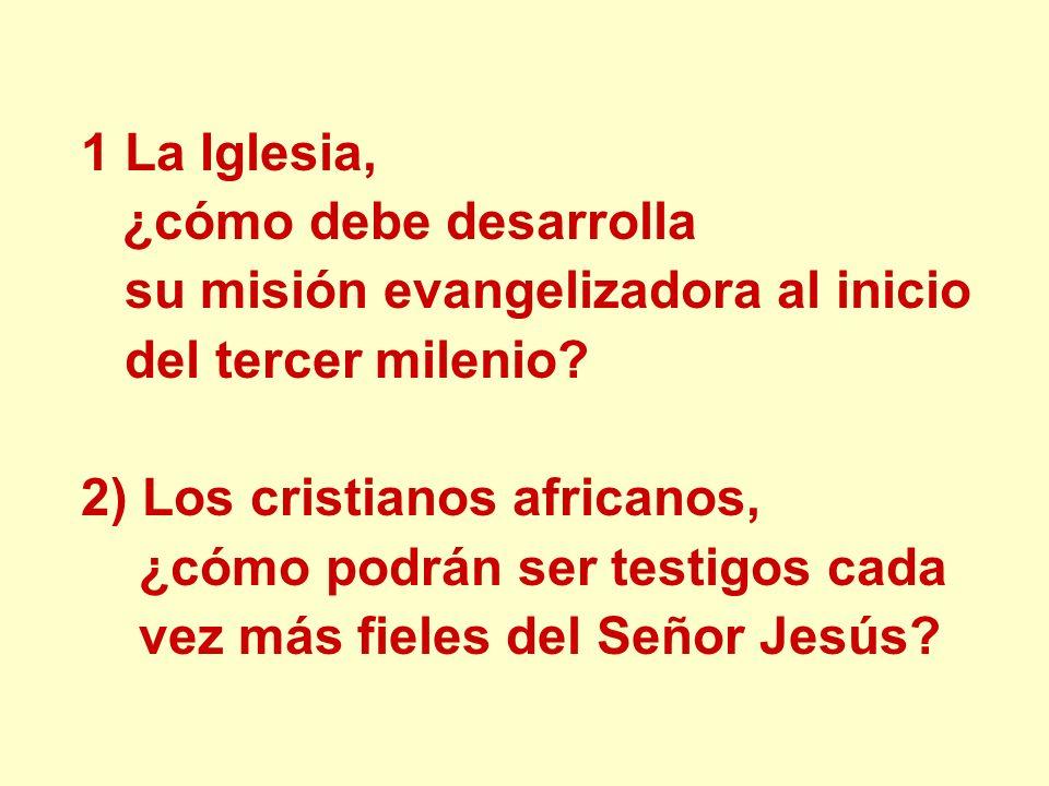 1 La Iglesia, ¿cómo debe desarrolla su misión evangelizadora al inicio del tercer milenio? 2) Los cristianos africanos, ¿cómo podrán ser testigos cada