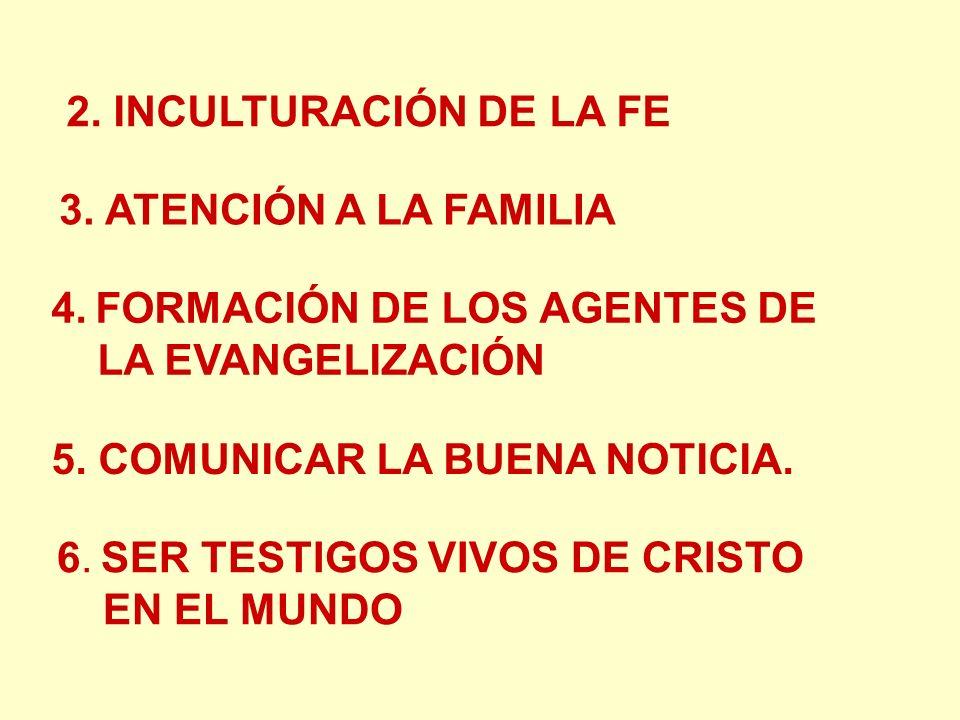 2. INCULTURACIÓN DE LA FE 3. ATENCIÓN A LA FAMILIA 4. FORMACIÓN DE LOS AGENTES DE LA EVANGELIZACIÓN 5. COMUNICAR LA BUENA NOTICIA. 6. SER TESTIGOS VIV