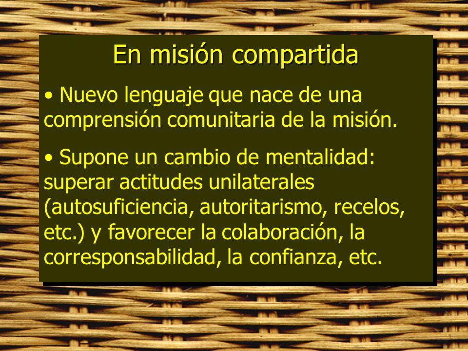 En misión compartida Nuevo lenguaje que nace de una comprensión comunitaria de la misión. Supone un cambio de mentalidad: superar actitudes unilateral