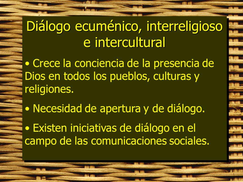 Diálogo ecuménico, interreligioso e intercultural Crece la conciencia de la presencia de Dios en todos los pueblos, culturas y religiones. Necesidad d