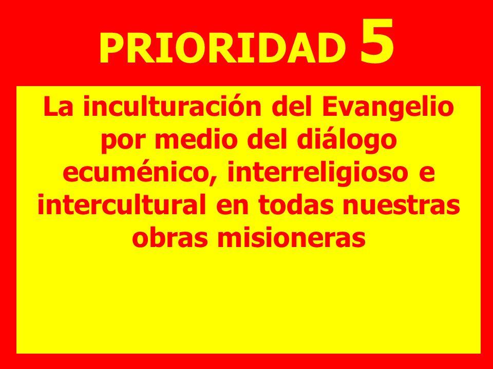 PRIORIDAD 5 La inculturación del Evangelio por medio del diálogo ecuménico, interreligioso e intercultural en todas nuestras obras misioneras