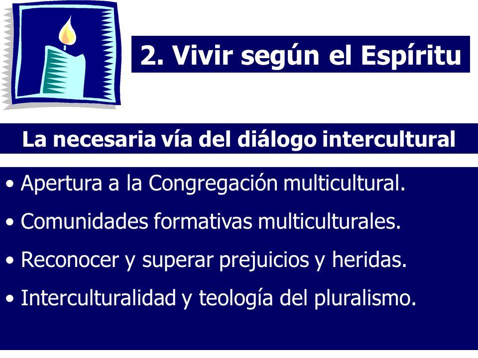 2. Vivir según el Espíritu La necesaria vía del diálogo intercultural Apertura a la Congregación multicultural. Comunidades formativas multiculturales